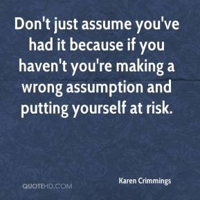 Karen Crimmings  - Don't just assume you've had it because if you haven't you're making a wrong assumption and putting yourself at risk.