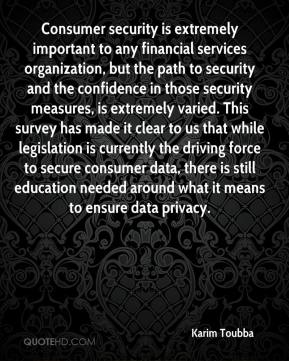 Karim Toubba  - Consumer security is extremely important to any financial services organization, but the path to security and the confidence in those security measures, is extremely varied. This survey has made it clear to us that while legislation is currently the driving force to secure consumer data, there is still education needed around what it means to ensure data privacy.