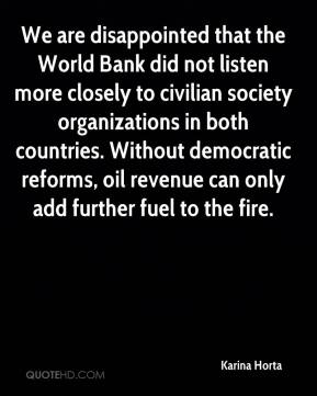 Karina Horta  - We are disappointed that the World Bank did not listen more closely to civilian society organizations in both countries. Without democratic reforms, oil revenue can only add further fuel to the fire.