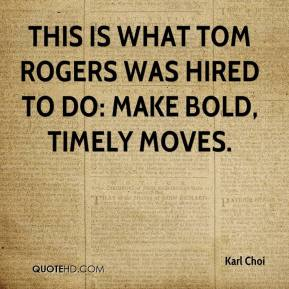 Karl Choi  - This is what Tom Rogers was hired to do: make bold, timely moves.
