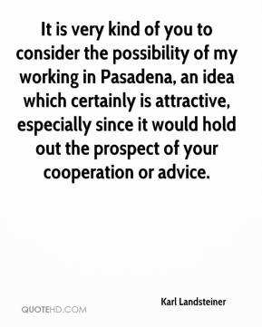 Karl Landsteiner - It is very kind of you to consider the possibility of my working in Pasadena, an idea which certainly is attractive, especially since it would hold out the prospect of your cooperation or advice.