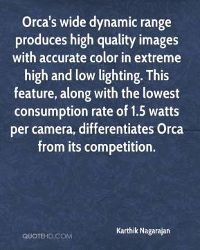 Karthik Nagarajan  - Orca's wide dynamic range produces high quality images with accurate color in extreme high and low lighting. This feature, along with the lowest consumption rate of 1.5 watts per camera, differentiates Orca from its competition.