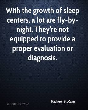 Kathleen McCann  - With the growth of sleep centers, a lot are fly-by-night. They're not equipped to provide a proper evaluation or diagnosis.