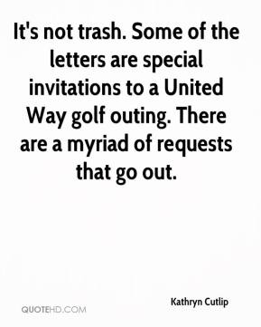 Kathryn Cutlip  - It's not trash. Some of the letters are special invitations to a United Way golf outing. There are a myriad of requests that go out.