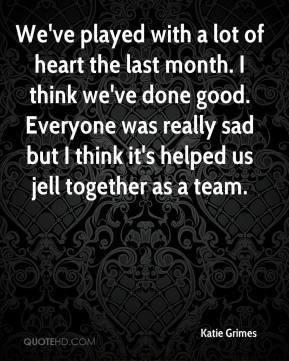 Katie Grimes  - We've played with a lot of heart the last month. I think we've done good. Everyone was really sad but I think it's helped us jell together as a team.