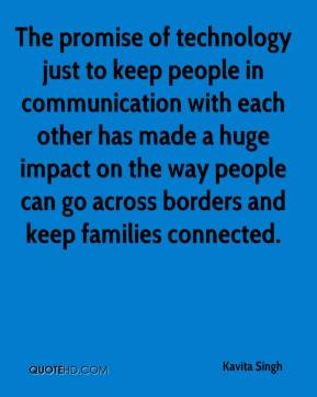 Kavita Singh  - The promise of technology just to keep people in communication with each other has made a huge impact on the way people can go across borders and keep families connected.