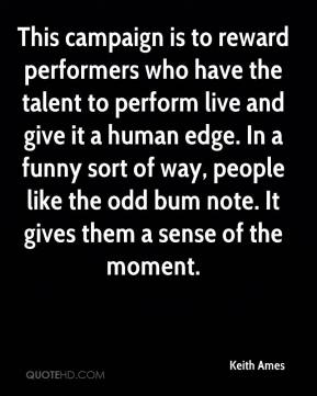 Keith Ames  - This campaign is to reward performers who have the talent to perform live and give it a human edge. In a funny sort of way, people like the odd bum note. It gives them a sense of the moment.