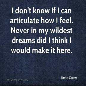 Keith Carter  - I don't know if I can articulate how I feel. Never in my wildest dreams did I think I would make it here.