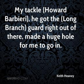 Keith Heaney  - My tackle (Howard Barbieri), he got the (Long Branch) guard right out of there, made a huge hole for me to go in.