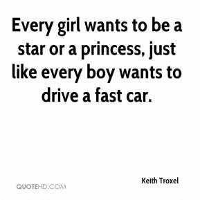Keith Troxel  - Every girl wants to be a star or a princess, just like every boy wants to drive a fast car.