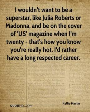 Kellie Martin  - I wouldn't want to be a superstar, like Julia Roberts or Madonna, and be on the cover of 'US' magazine when I'm twenty - that's how you know you're really hot. I'd rather have a long respected career.