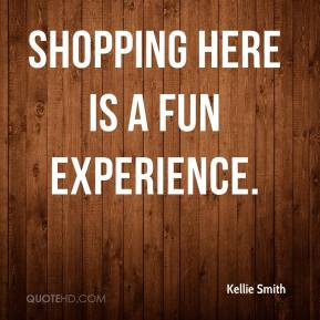 Kellie Smith  - Shopping here is a fun experience.
