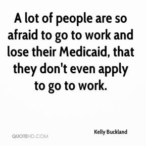 Kelly Buckland  - A lot of people are so afraid to go to work and lose their Medicaid, that they don't even apply to go to work.
