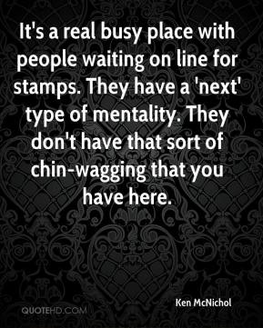 Ken McNichol  - It's a real busy place with people waiting on line for stamps. They have a 'next' type of mentality. They don't have that sort of chin-wagging that you have here.