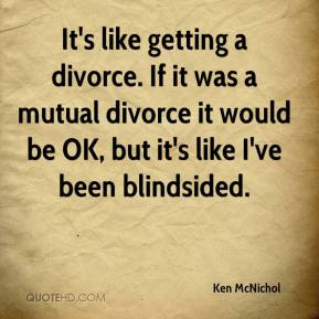 Ken McNichol  - It's like getting a divorce. If it was a mutual divorce it would be OK, but it's like I've been blindsided.