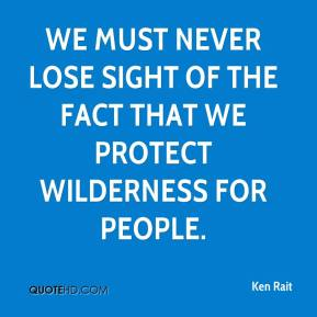 Ken Rait  - We must never lose sight of the fact that we protect wilderness for people.