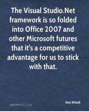 Ken Winell  - The Visual Studio.Net framework is so folded into Office 2007 and other Microsoft futures that it's a competitive advantage for us to stick with that.