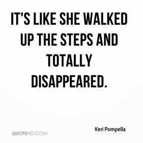 Keri Pompella  - It's like she walked up the steps and totally disappeared.
