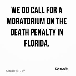 Kevin Aplin  - We do call for a moratorium on the death penalty in Florida.