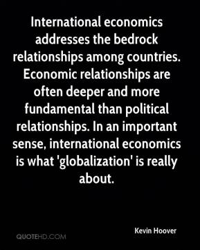 Kevin Hoover  - International economics addresses the bedrock relationships among countries. Economic relationships are often deeper and more fundamental than political relationships. In an important sense, international economics is what 'globalization' is really about.