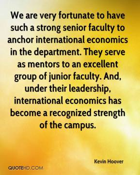 Kevin Hoover  - We are very fortunate to have such a strong senior faculty to anchor international economics in the department. They serve as mentors to an excellent group of junior faculty. And, under their leadership, international economics has become a recognized strength of the campus.