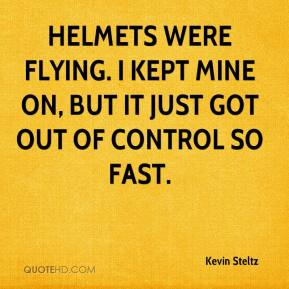 Kevin Steltz  - Helmets were flying. I kept mine on, but it just got out of control so fast.