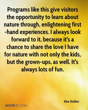 Kim Hollier  - Programs like this give visitors the opportunity to learn about nature through, enlightening first-hand experiences. I always look forward to it, because it's a chance to share the love I have for nature with not only the kids, but the grown-ups, as well. It's always lots of fun.