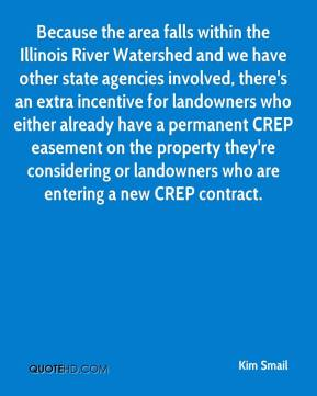 Kim Smail  - Because the area falls within the Illinois River Watershed and we have other state agencies involved, there's an extra incentive for landowners who either already have a permanent CREP easement on the property they're considering or landowners who are entering a new CREP contract.