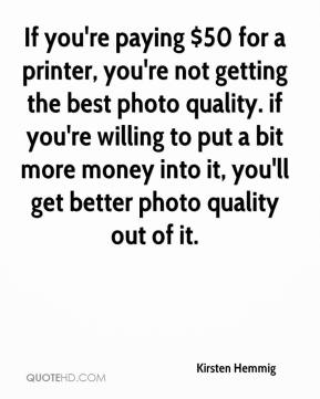 Kirsten Hemmig  - If you're paying $50 for a printer, you're not getting the best photo quality. if you're willing to put a bit more money into it, you'll get better photo quality out of it.