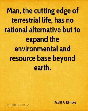 Krafft A. Ehricke  - Man, the cutting edge of terrestrial life, has no rational alternative but to expand the environmental and resource base beyond earth.