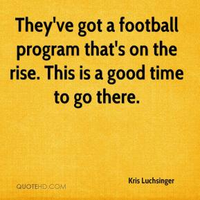 Kris Luchsinger  - They've got a football program that's on the rise. This is a good time to go there.