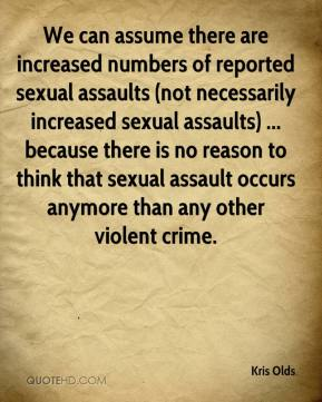 Kris Olds  - We can assume there are increased numbers of reported sexual assaults (not necessarily increased sexual assaults) ... because there is no reason to think that sexual assault occurs anymore than any other violent crime.