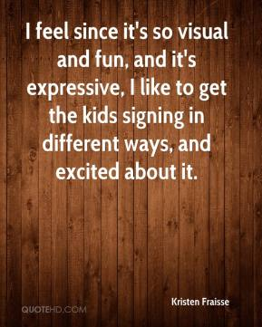 Kristen Fraisse  - I feel since it's so visual and fun, and it's expressive, I like to get the kids signing in different ways, and excited about it.