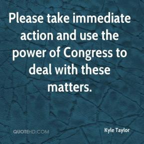 Kyle Taylor  - Please take immediate action and use the power of Congress to deal with these matters.