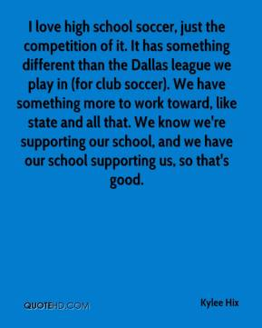 I love high school soccer, just the competition of it. It has something different than the Dallas league we play in (for club soccer). We have something more to work toward, like state and all that. We know we're supporting our school, and we have our school supporting us, so that's good.