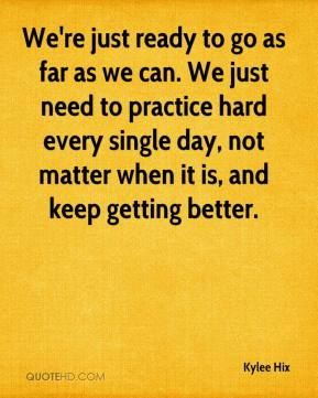 We're just ready to go as far as we can. We just need to practice hard every single day, not matter when it is, and keep getting better.