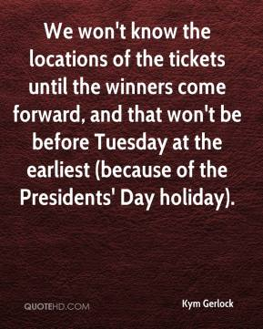Kym Gerlock  - We won't know the locations of the tickets until the winners come forward, and that won't be before Tuesday at the earliest (because of the Presidents' Day holiday).