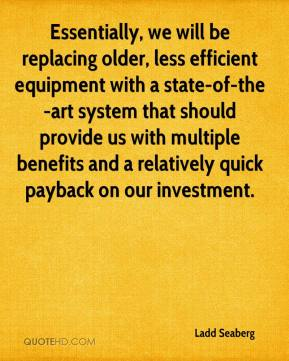 Ladd Seaberg  - Essentially, we will be replacing older, less efficient equipment with a state-of-the-art system that should provide us with multiple benefits and a relatively quick payback on our investment.