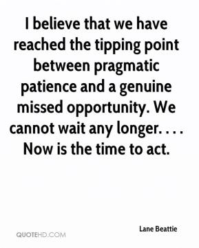 I believe that we have reached the tipping point between pragmatic patience and a genuine missed opportunity. We cannot wait any longer. . . . Now is the time to act.