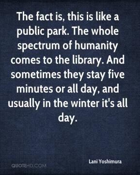 Lani Yoshimura  - The fact is, this is like a public park. The whole spectrum of humanity comes to the library. And sometimes they stay five minutes or all day, and usually in the winter it's all day.