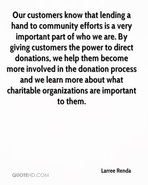 Larree Renda  - Our customers know that lending a hand to community efforts is a very important part of who we are. By giving customers the power to direct donations, we help them become more involved in the donation process and we learn more about what charitable organizations are important to them.