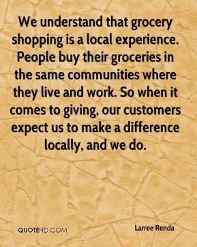 Larree Renda  - We understand that grocery shopping is a local experience. People buy their groceries in the same communities where they live and work. So when it comes to giving, our customers expect us to make a difference locally, and we do.