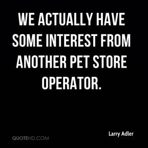 Larry Adler  - We actually have some interest from another pet store operator.