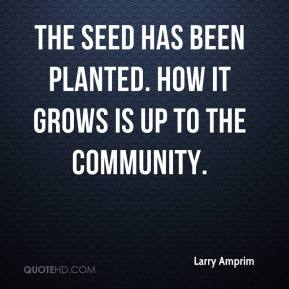 Larry Amprim  - The seed has been planted. How it grows is up to the community.