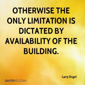 Larry Engel  - Otherwise the only limitation is dictated by availability of the building.