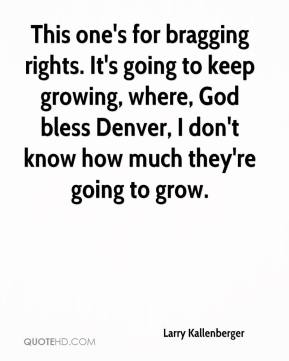 Larry Kallenberger  - This one's for bragging rights. It's going to keep growing, where, God bless Denver, I don't know how much they're going to grow.