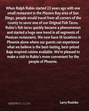 Larry Rusinko  - When Ralph Rubio started 23 years ago with one small restaurant in the Mission Bay area of San Diego, people would travel from all corners of the county to savor one of our Original Fish Tacos. Rubio's fish tacos quickly became a phenomenon and started a huge new trend in all segments of Mexican restaurants. We now have 18 locations in Phoenix alone where our guests can experience what we believe is the best-tasting, best-priced Baja-inspired cuisine available. We're pleased to make a visit to Rubio's more convenient for the people of Phoenix.