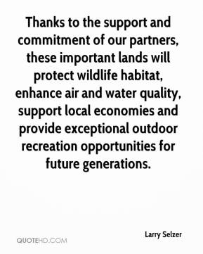 Larry Selzer  - Thanks to the support and commitment of our partners, these important lands will protect wildlife habitat, enhance air and water quality, support local economies and provide exceptional outdoor recreation opportunities for future generations.