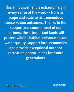 Larry Selzer  - This announcement is extraordinary in every sense of the word -- from its scope and scale to its tremendous conservation outcomes. Thanks to the support and commitment of our partners, these important lands will protect wildlife habitat, enhance air and water quality, support local economies and provide exceptional outdoor recreation opportunities for future generations.