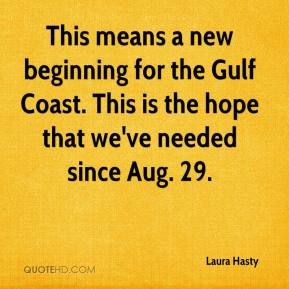Laura Hasty  - This means a new beginning for the Gulf Coast. This is the hope that we've needed since Aug. 29.